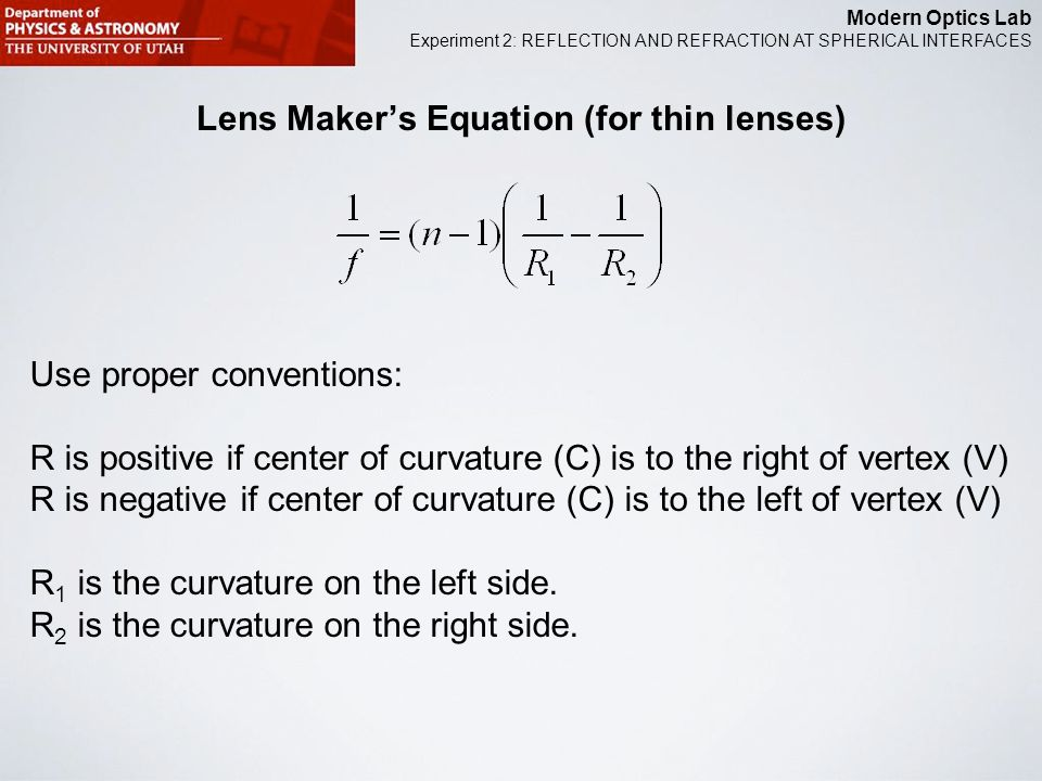 Modern Optics Lab Experiment 2: REFLECTION AND REFRACTION AT SPHERICAL INTERFACES Lens Maker's Equation (for thin lenses) Use proper conventions: R is