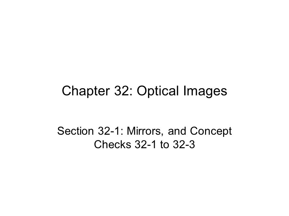 Chapter 32: Optical Images Section 32-1: Mirrors, and Concept Checks 32-1 to 32-3