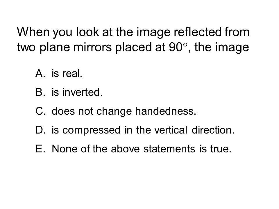 When you look at the image reflected from two plane mirrors placed at 90 , the image A.is real. B.is inverted. C.does not change handedness. D.is com