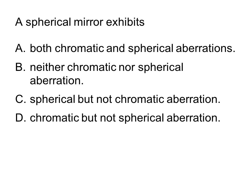 A spherical mirror exhibits A.both chromatic and spherical aberrations. B.neither chromatic nor spherical aberration. C.spherical but not chromatic ab