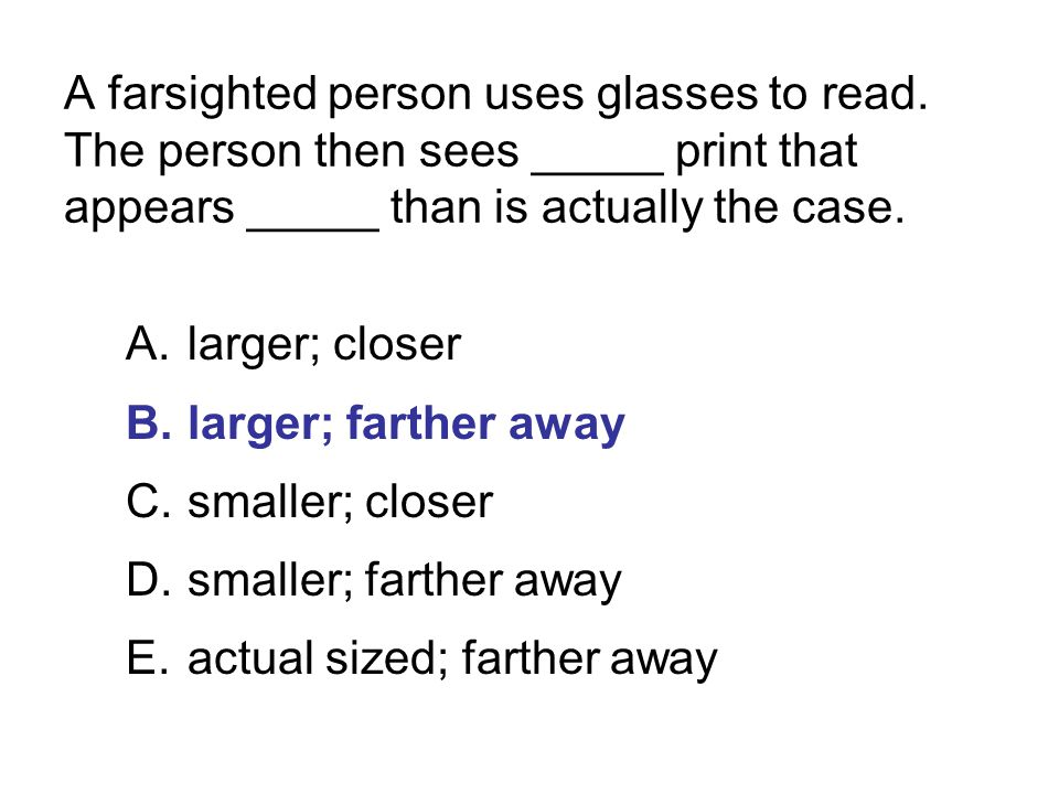 A farsighted person uses glasses to read. The person then sees _____ print that appears _____ than is actually the case. A.larger; closer B.larger; fa