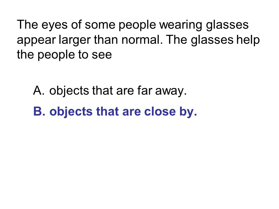 The eyes of some people wearing glasses appear larger than normal. The glasses help the people to see A.objects that are far away. B.objects that are