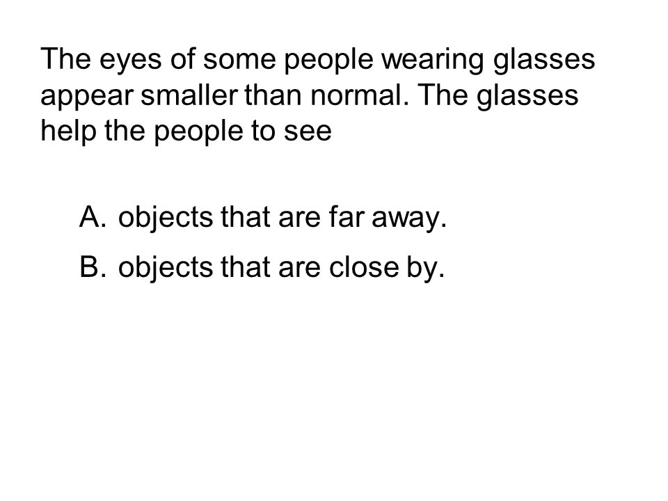 The eyes of some people wearing glasses appear smaller than normal. The glasses help the people to see A.objects that are far away. B.objects that are