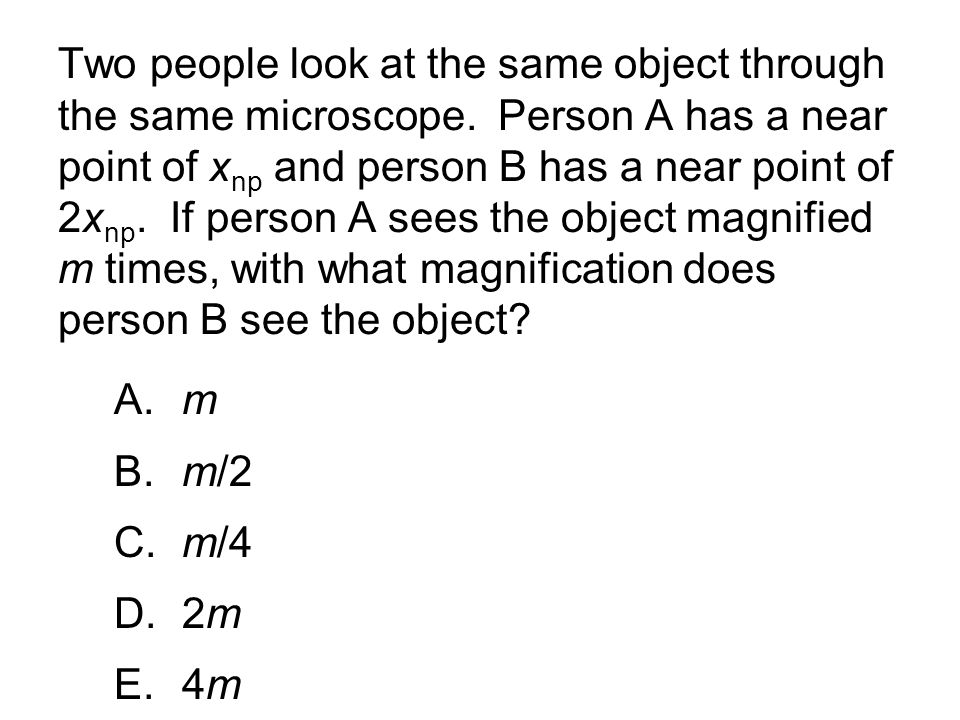 Two people look at the same object through the same microscope. Person A has a near point of x np and person B has a near point of 2x np. If person A