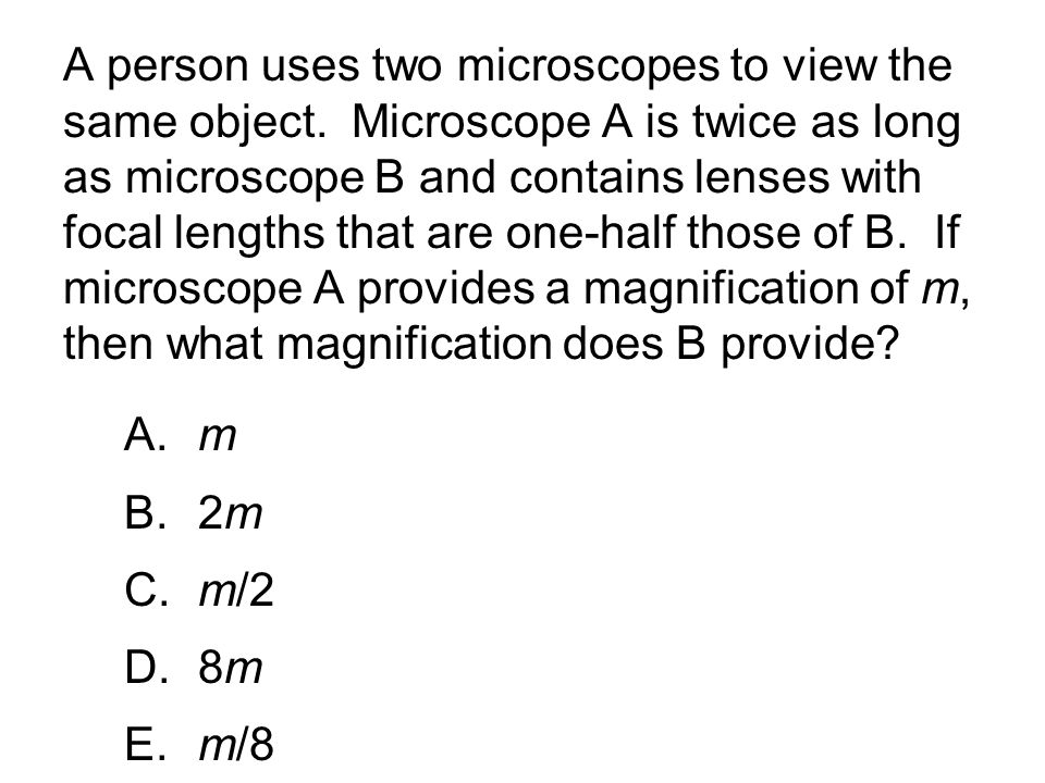 A person uses two microscopes to view the same object. Microscope A is twice as long as microscope B and contains lenses with focal lengths that are o