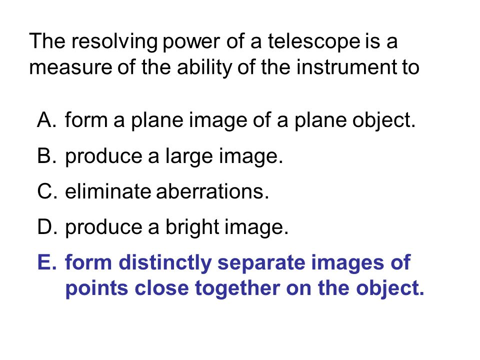 The resolving power of a telescope is a measure of the ability of the instrument to A.form a plane image of a plane object. B.produce a large image. C