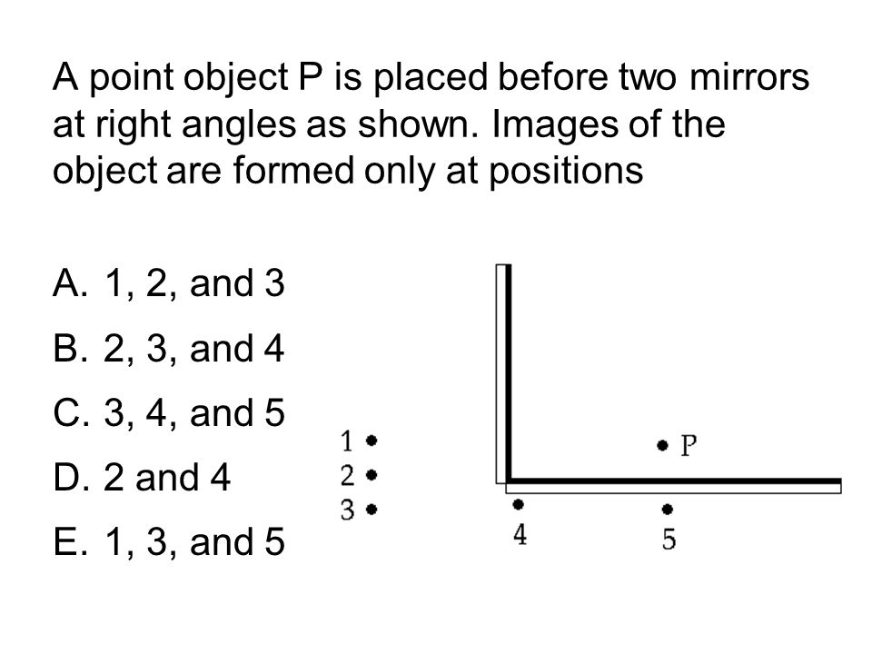 A point object P is placed before two mirrors at right angles as shown. Images of the object are formed only at positions A.1, 2, and 3 B.2, 3, and 4