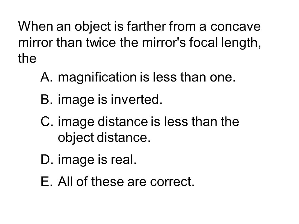 When an object is farther from a concave mirror than twice the mirror's focal length, the A.magnification is less than one. B.image is inverted. C.ima