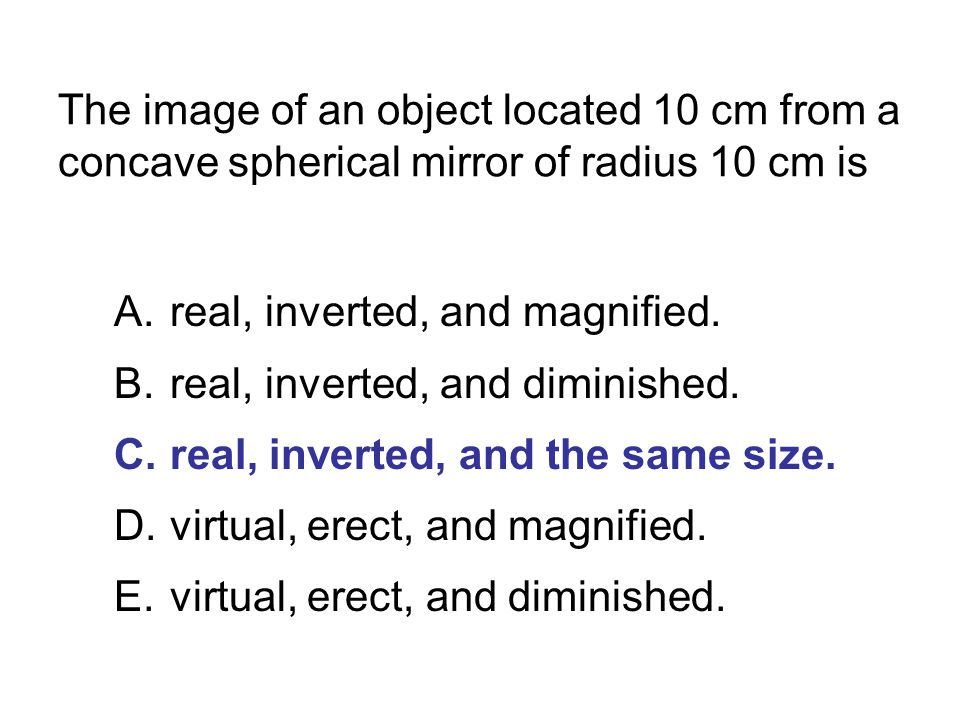 The image of an object located 10 cm from a concave spherical mirror of radius 10 cm is A.real, inverted, and magnified. B.real, inverted, and diminis