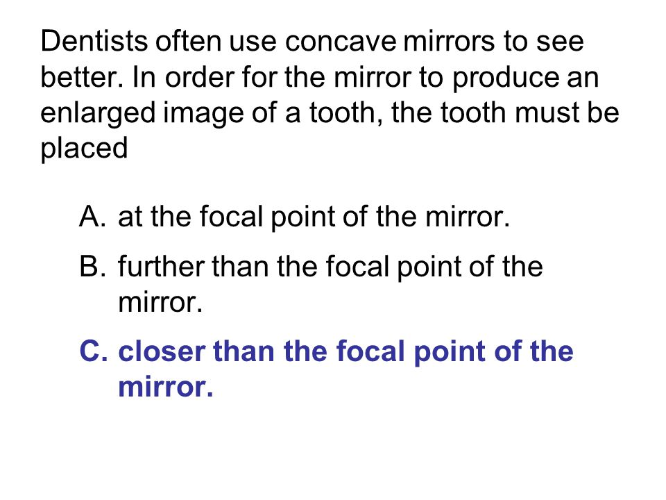 Dentists often use concave mirrors to see better. In order for the mirror to produce an enlarged image of a tooth, the tooth must be placed A.at the f