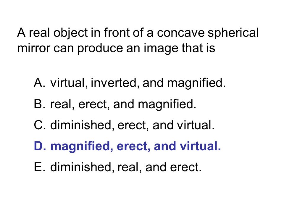 A real object in front of a concave spherical mirror can produce an image that is A.virtual, inverted, and magnified. B.real, erect, and magnified. C.