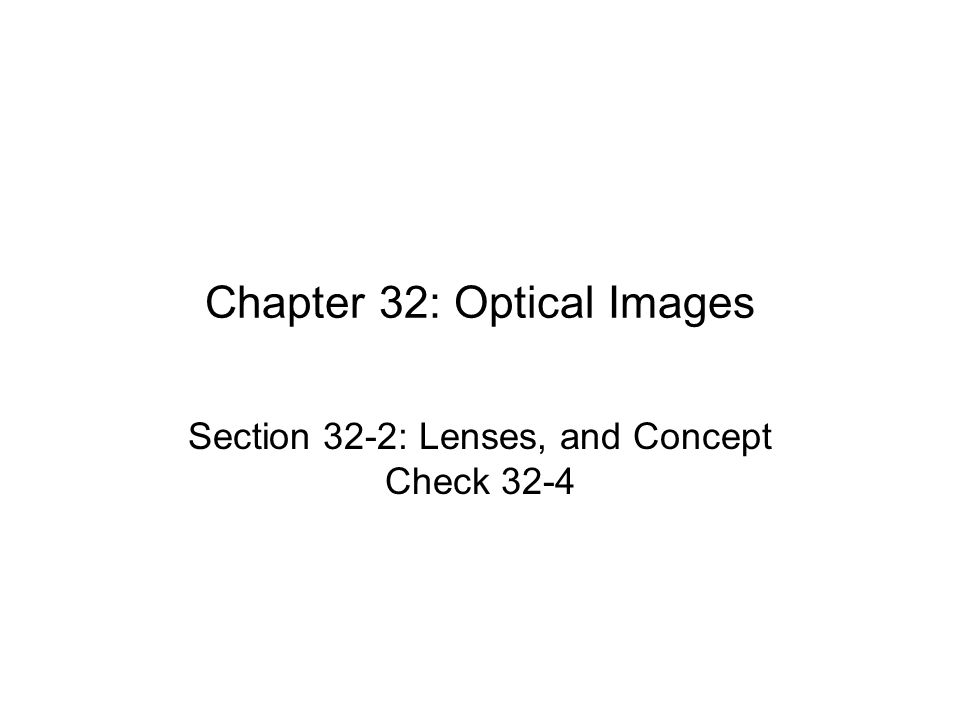 Chapter 32: Optical Images Section 32-2: Lenses, and Concept Check 32-4