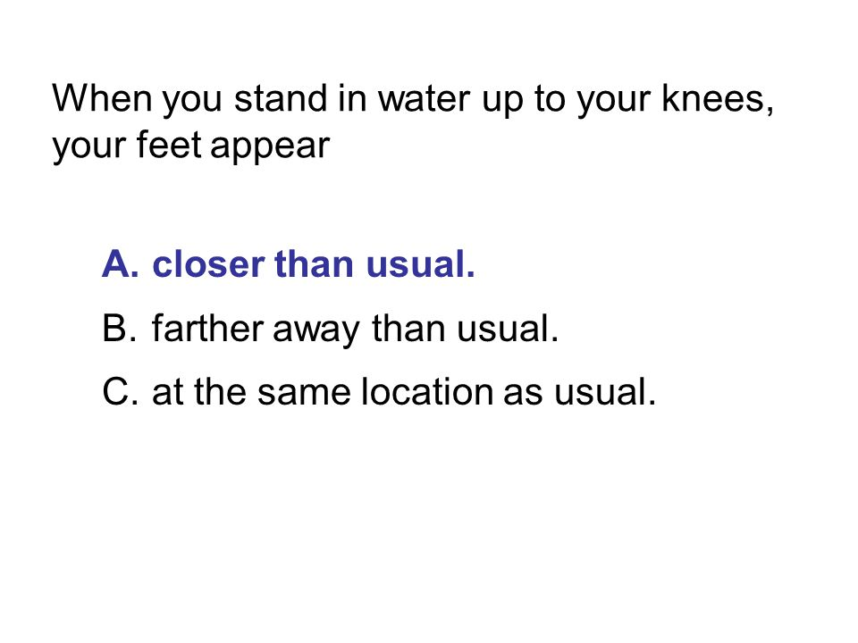 When you stand in water up to your knees, your feet appear A.closer than usual. B.farther away than usual. C.at the same location as usual.