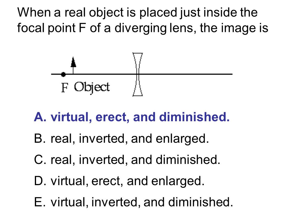 When a real object is placed just inside the focal point F of a diverging lens, the image is A.virtual, erect, and diminished. B.real, inverted, and e
