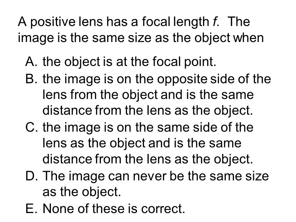 A positive lens has a focal length f. The image is the same size as the object when A.the object is at the focal point. B.the image is on the opposite