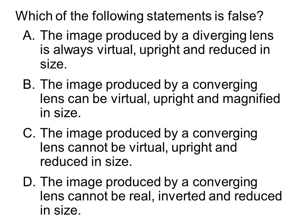 Which of the following statements is false? A.The image produced by a diverging lens is always virtual, upright and reduced in size. B.The image produ