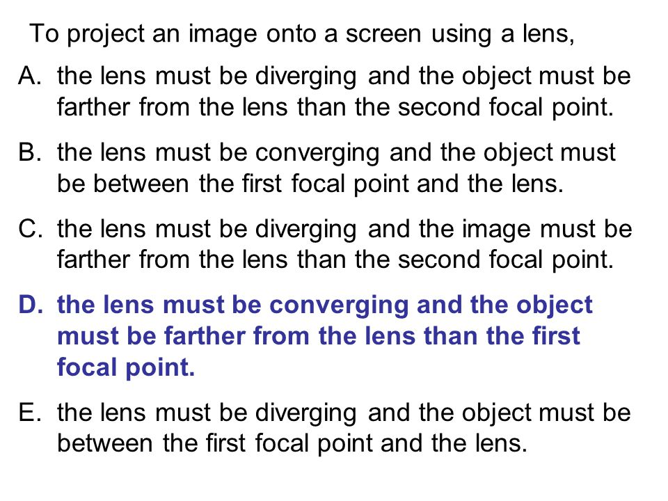 To project an image onto a screen using a lens, A.the lens must be diverging and the object must be farther from the lens than the second focal point.