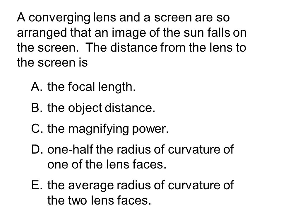 A converging lens and a screen are so arranged that an image of the sun falls on the screen. The distance from the lens to the screen is A.the focal l