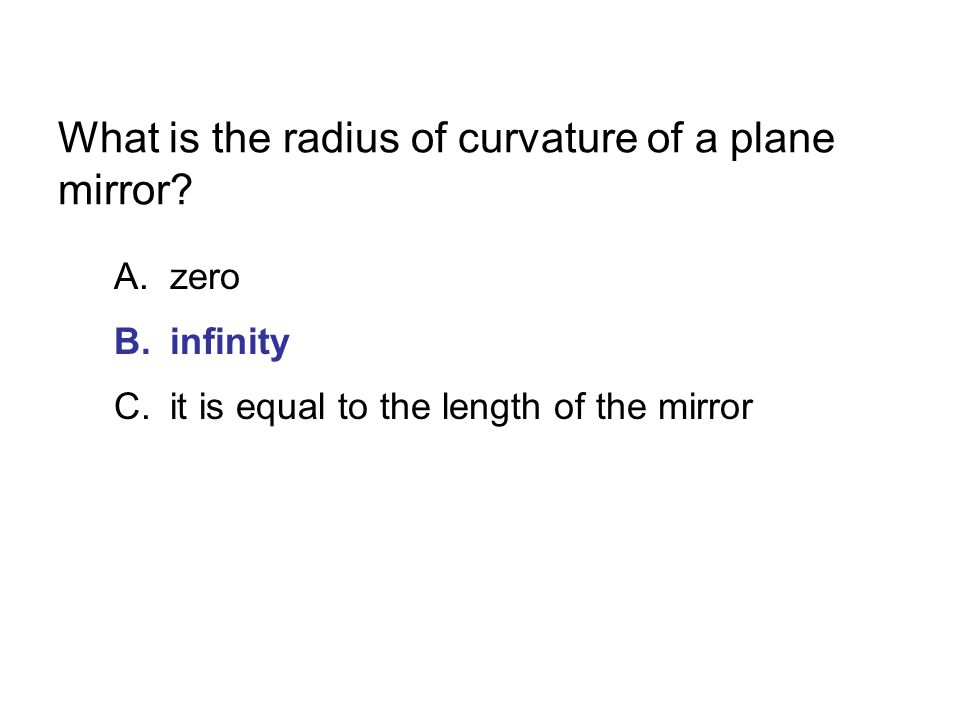What is the radius of curvature of a plane mirror? A.zero B.infinity C.it is equal to the length of the mirror
