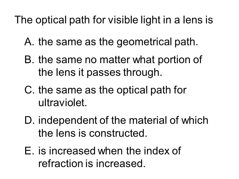 The optical path for visible light in a lens is A.the same as the geometrical path. B.the same no matter what portion of the lens it passes through. C