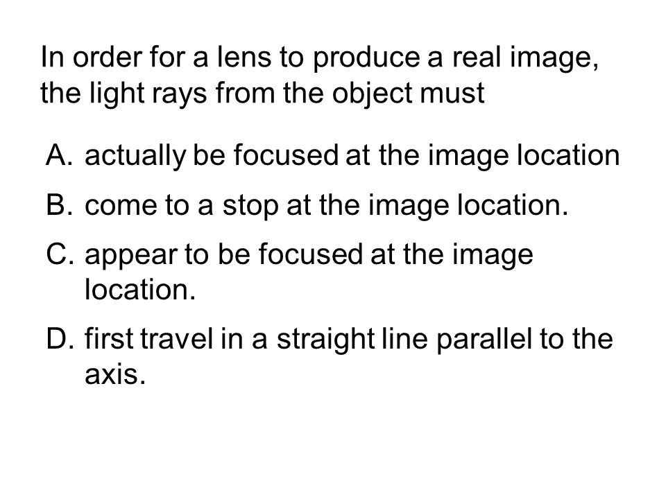 In order for a lens to produce a real image, the light rays from the object must A.actually be focused at the image location B.come to a stop at the i
