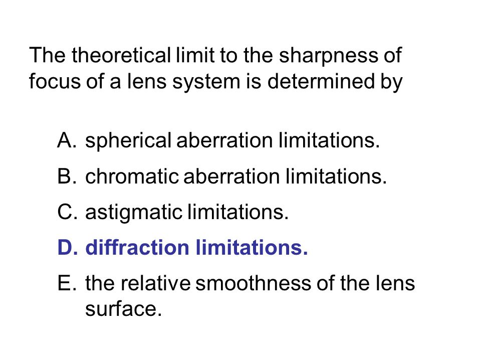 The theoretical limit to the sharpness of focus of a lens system is determined by A.spherical aberration limitations. B.chromatic aberration limitatio