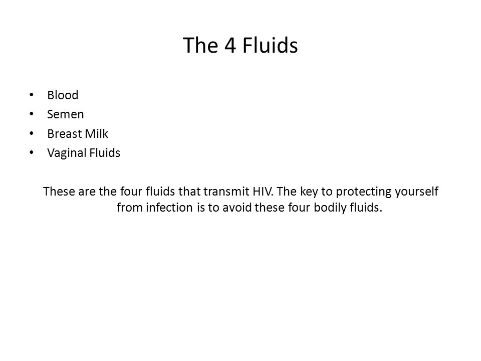 The 4 Fluids Blood Semen Breast Milk Vaginal Fluids These are the four fluids that transmit HIV. The key to protecting yourself from infection is to a