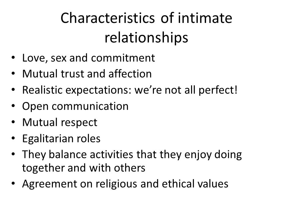 Characteristics of intimate relationships Love, sex and commitment Mutual trust and affection Realistic expectations: we're not all perfect.