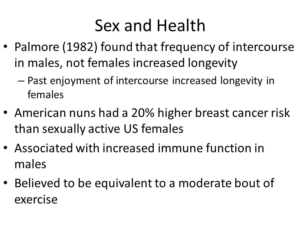 Sex and Health Palmore (1982) found that frequency of intercourse in males, not females increased longevity – Past enjoyment of intercourse increased longevity in females American nuns had a 20% higher breast cancer risk than sexually active US females Associated with increased immune function in males Believed to be equivalent to a moderate bout of exercise