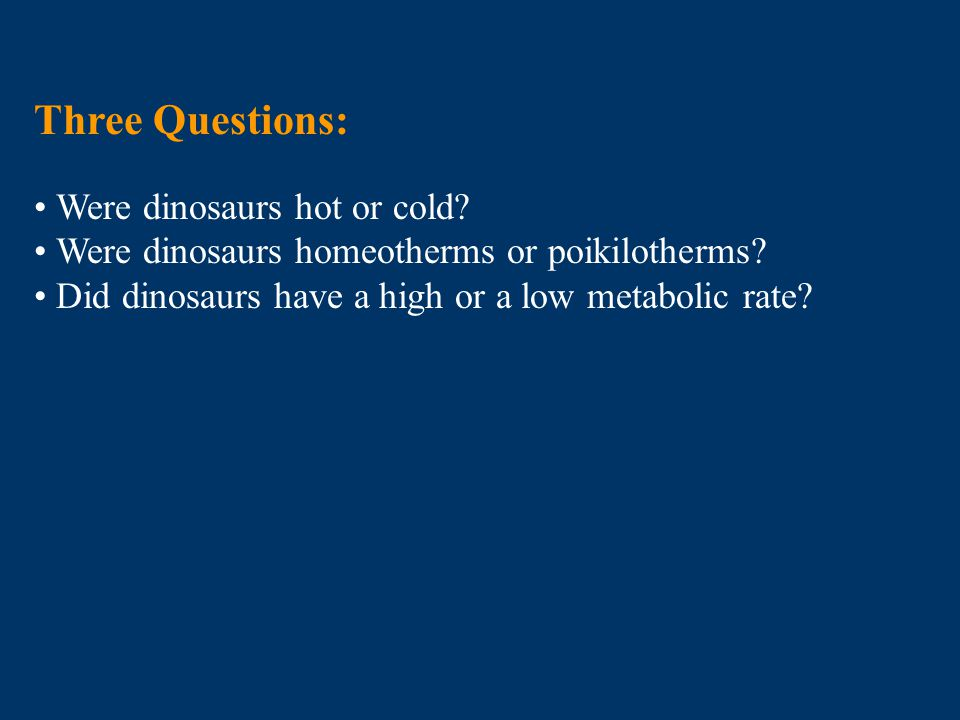 Three Questions: Were dinosaurs hot or cold? Were dinosaurs homeotherms or poikilotherms? Did dinosaurs have a high or a low metabolic rate?