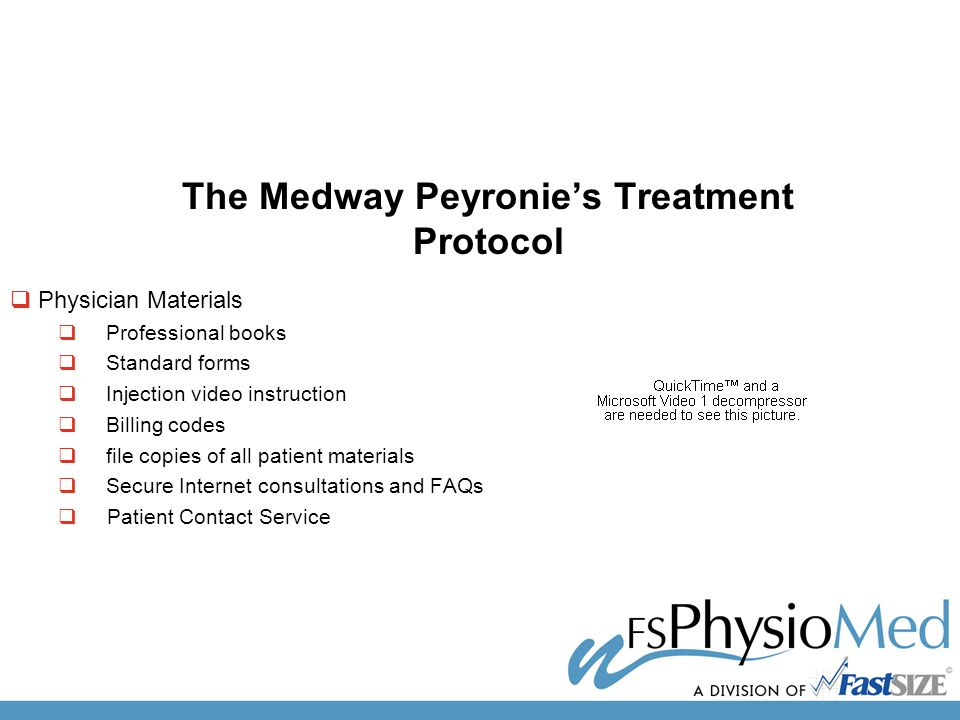  Physician Materials  Professional books  Standard forms  Injection video instruction  Billing codes  file copies of all patient materials  Secure Internet consultations and FAQs  Patient Contact Service The Medway Peyronie's Treatment Protocol