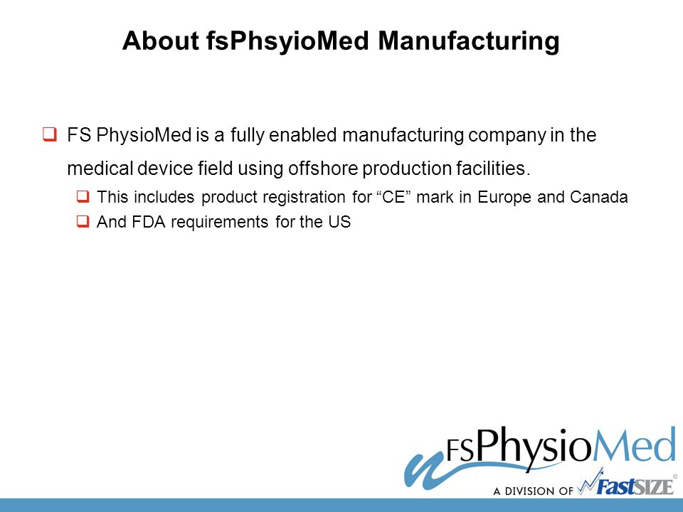 About fsPhsyioMed Manufacturing  FS PhysioMed is a fully enabled manufacturing company in the medical device field using offshore production facilities.