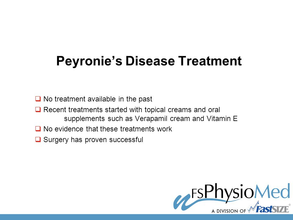 Peyronie's Disease Treatment  No treatment available in the past  Recent treatments started with topical creams and oral supplements such as Verapamil cream and Vitamin E  No evidence that these treatments work  Surgery has proven successful