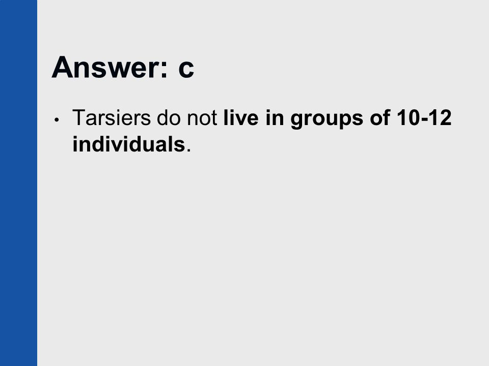 Answer: c Tarsiers do not live in groups of 10-12 individuals.