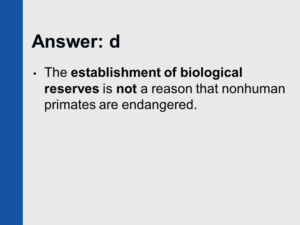 Answer: d The establishment of biological reserves is not a reason that nonhuman primates are endangered.