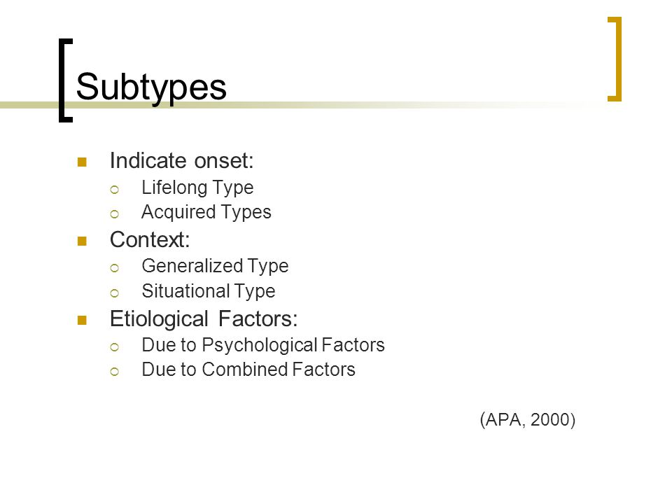 Subtypes Indicate onset:  Lifelong Type  Acquired Types Context:  Generalized Type  Situational Type Etiological Factors:  Due to Psychological F