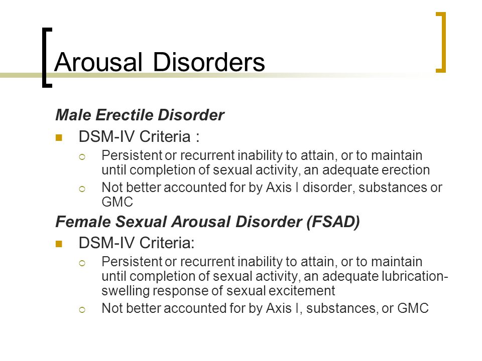 Arousal Disorders Male Erectile Disorder DSM-IV Criteria :  Persistent or recurrent inability to attain, or to maintain until completion of sexual ac