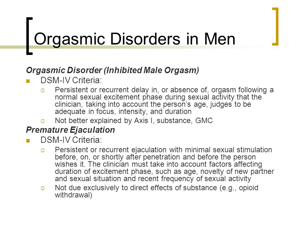 Orgasmic Disorders in Men Orgasmic Disorder (Inhibited Male Orgasm) DSM-IV Criteria:  Persistent or recurrent delay in, or absence of, orgasm followi