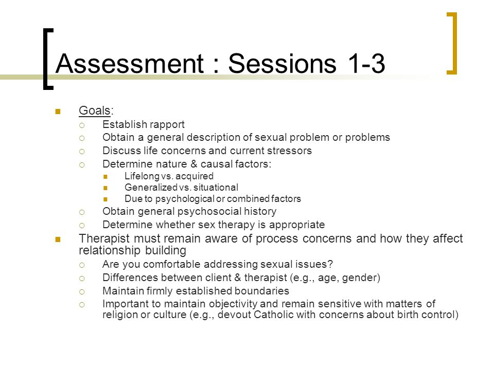 Assessment : Sessions 1-3 Goals:  Establish rapport  Obtain a general description of sexual problem or problems  Discuss life concerns and current