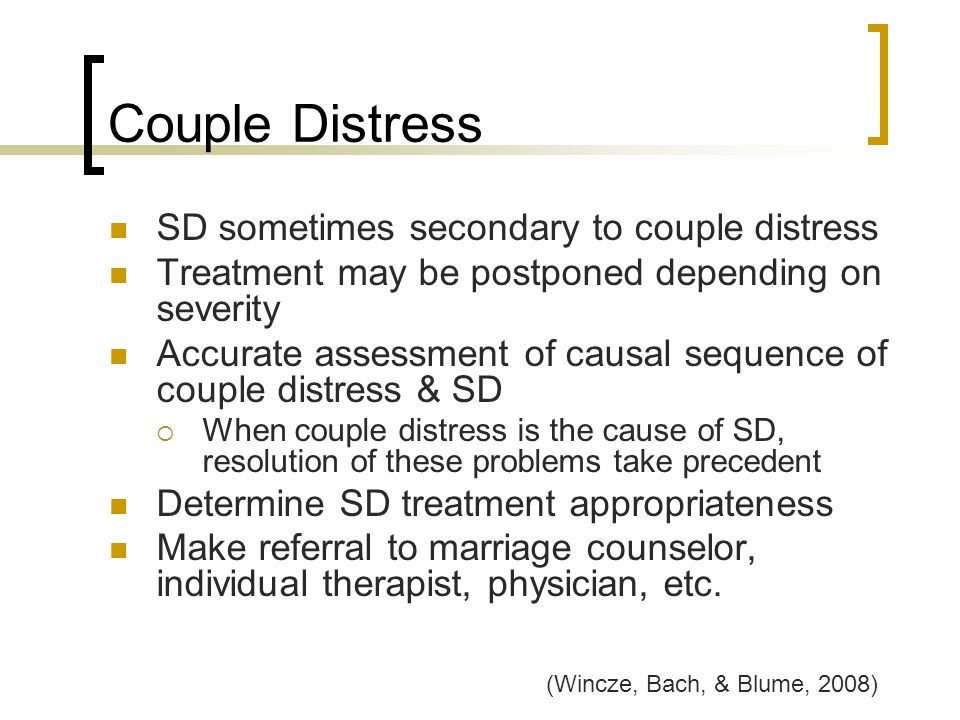 Couple Distress SD sometimes secondary to couple distress Treatment may be postponed depending on severity Accurate assessment of causal sequence of c