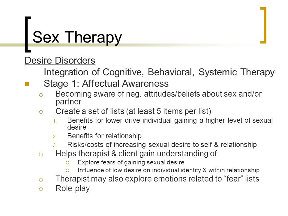 Sex Therapy Desire Disorders Integration of Cognitive, Behavioral, Systemic Therapy Stage 1: Affectual Awareness  Becoming aware of neg. attitudes/be