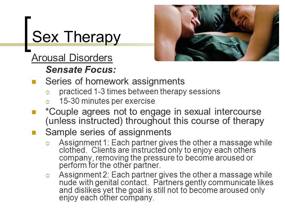 Sex Therapy Arousal Disorders Sensate Focus: Series of homework assignments  practiced 1-3 times between therapy sessions  15-30 minutes per exercis