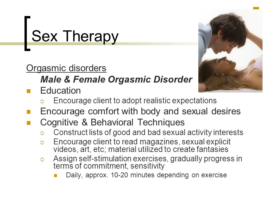 Sex Therapy Orgasmic disorders Male & Female Orgasmic Disorder Education  Encourage client to adopt realistic expectations Encourage comfort with bod