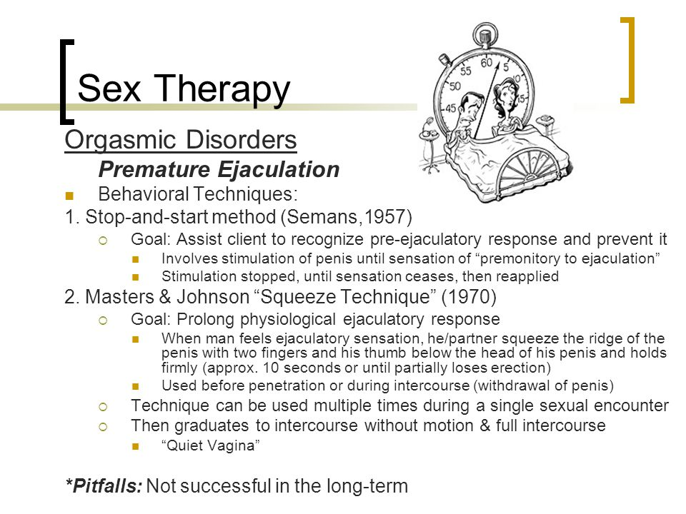 Sex Therapy Orgasmic Disorders Premature Ejaculation Behavioral Techniques: 1. Stop-and-start method (Semans,1957)  Goal: Assist client to recognize