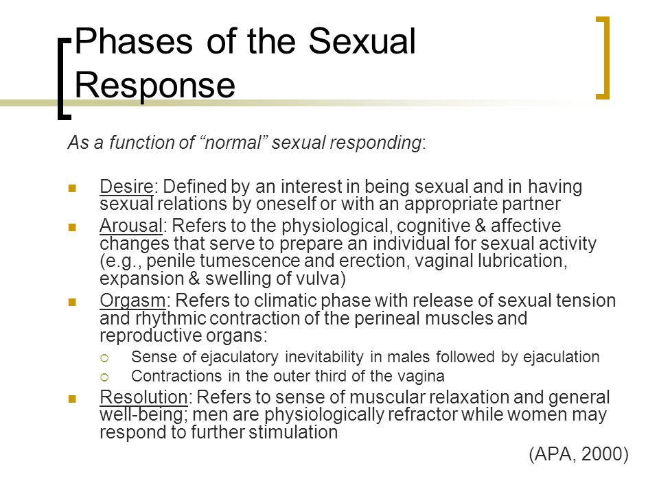 "Phases of the Sexual Response As a function of ""normal"" sexual responding: Desire: Defined by an interest in being sexual and in having sexual relatio"