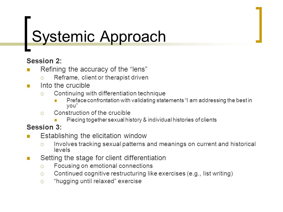 "Systemic Approach Session 2: Refining the accuracy of the ""lens""  Reframe, client or therapist driven Into the crucible  Continuing with differentia"
