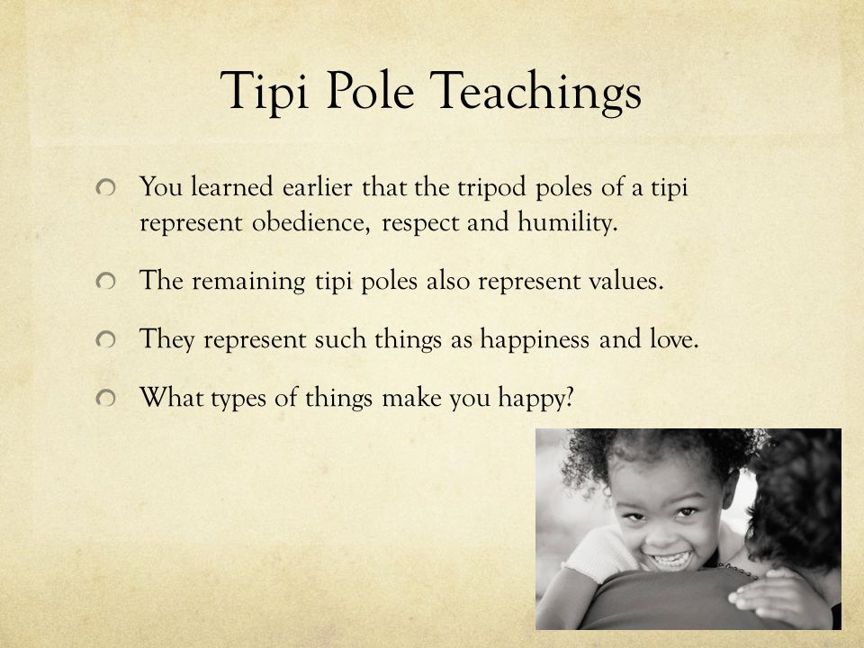 Tipi Pole Teachings You learned earlier that the tripod poles of a tipi represent obedience, respect and humility. The remaining tipi poles also repre