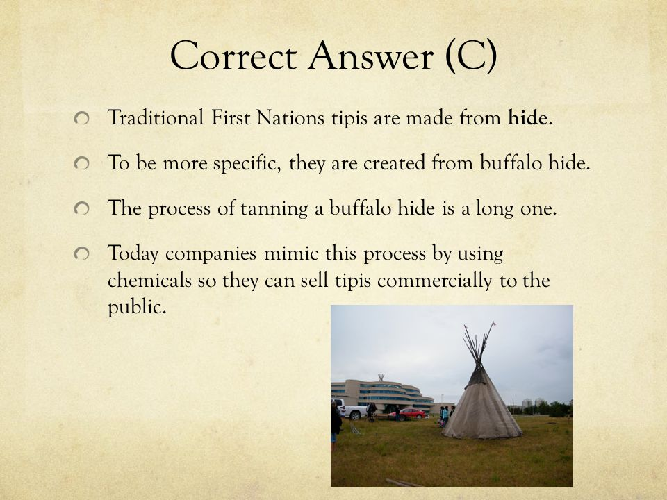 Correct Answer (C) Traditional First Nations tipis are made from hide.