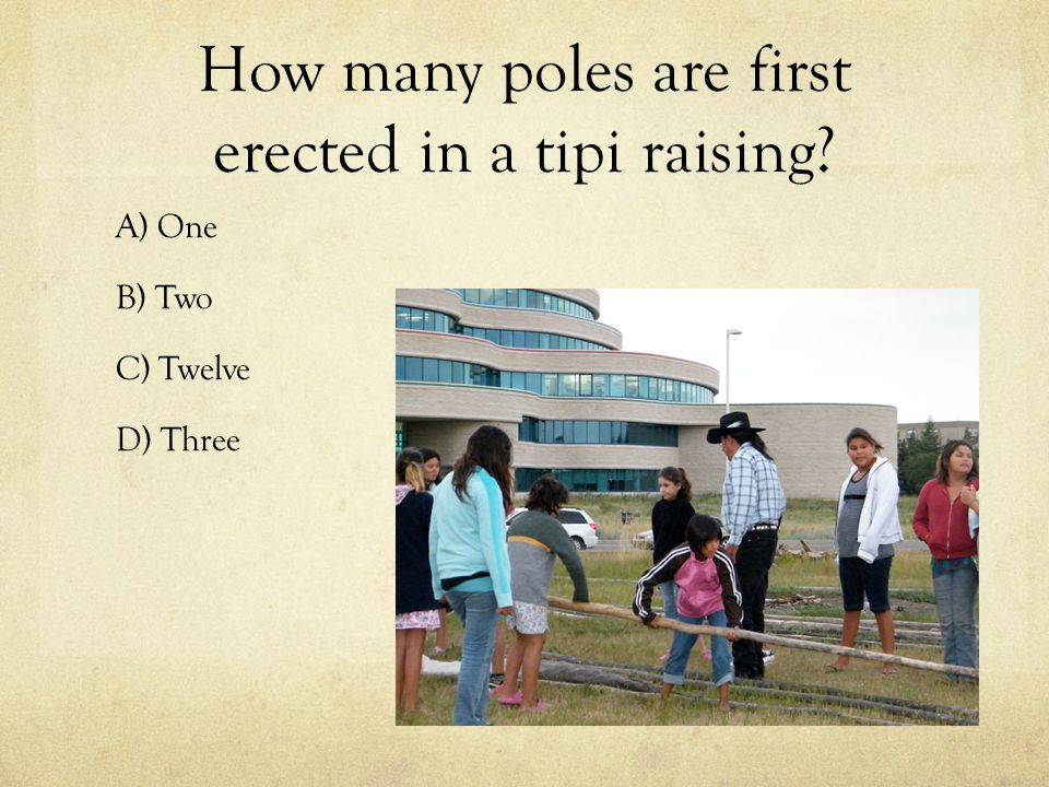 How many poles are first erected in a tipi raising A) One B) Two C) Twelve D) Three