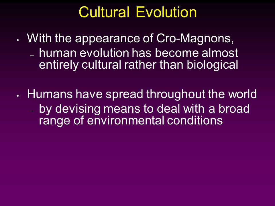 With the appearance of Cro-Magnons, – human evolution has become almost entirely cultural rather than biological Humans have spread throughout the world – by devising means to deal with a broad range of environmental conditions Cultural Evolution